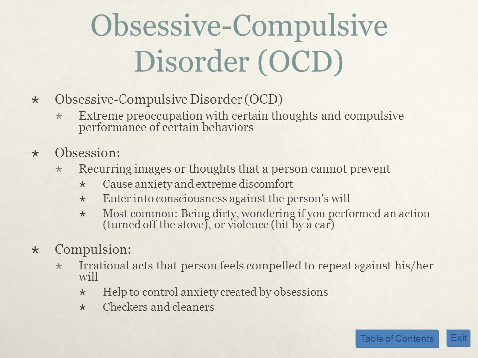 Table of Contents Exit Obsessive-Compulsive Disorder (OCD) Extreme preoccupation with certain thoughts and compulsive performance of certain behaviors