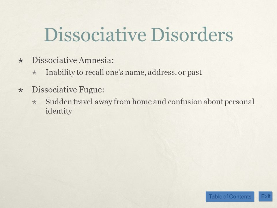 Table of Contents Exit Dissociative Disorders Dissociative Amnesia: Inability to recall ones name, address, or past Dissociative Fugue: Sudden travel