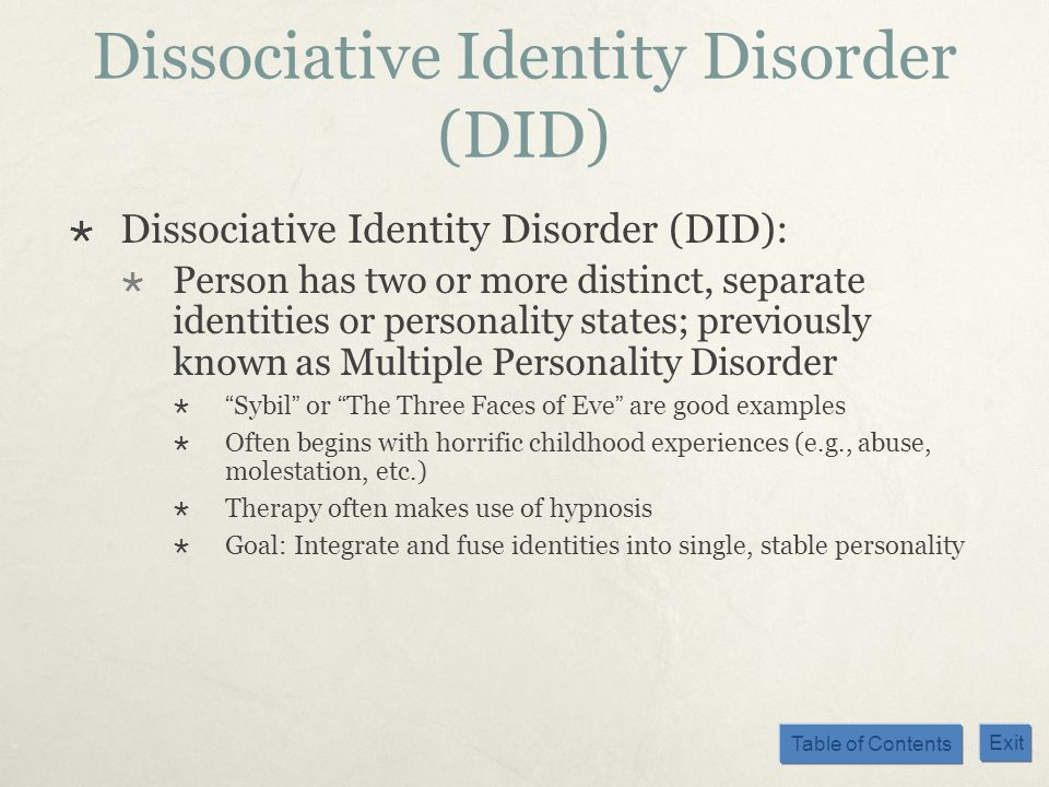 Table of Contents Exit Dissociative Identity Disorder (DID) Dissociative Identity Disorder (DID): Person has two or more distinct, separate identities