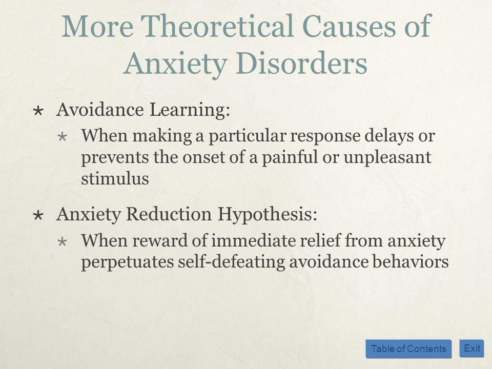 Table of Contents Exit More Theoretical Causes of Anxiety Disorders Avoidance Learning: When making a particular response delays or prevents the onset