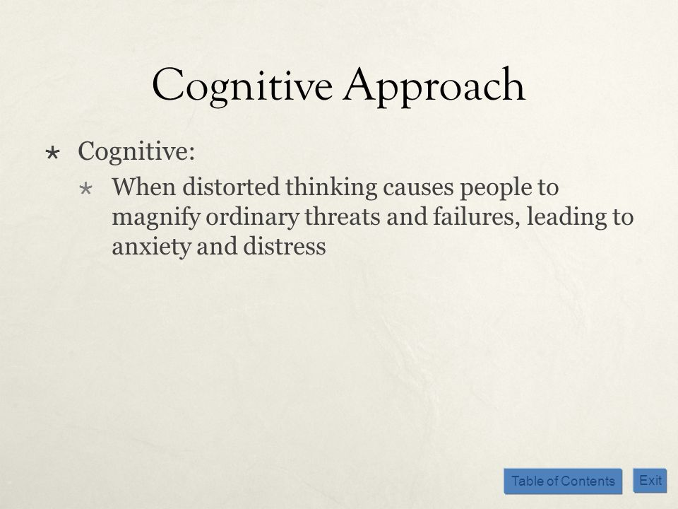 Table of Contents Exit Cognitive Approach Cognitive: When distorted thinking causes people to magnify ordinary threats and failures, leading to anxiet