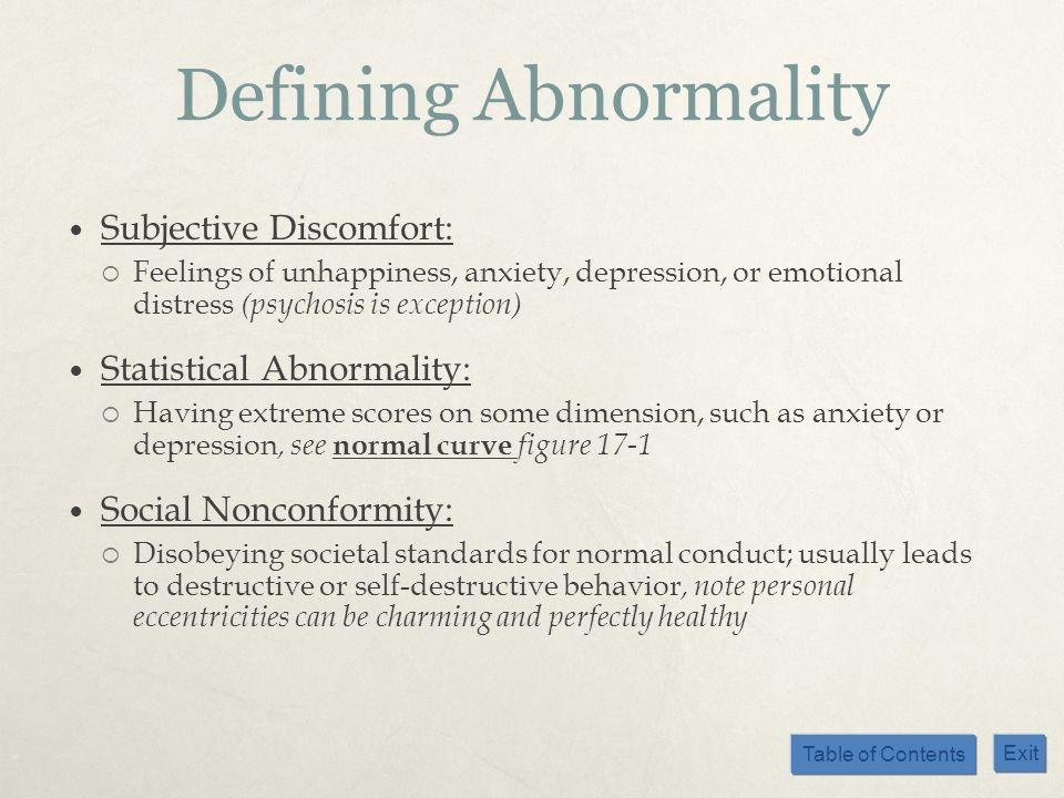 Table of Contents Exit Defining Abnormality Subjective Discomfort: Feelings of unhappiness, anxiety, depression, or emotional distress (psychosis is e