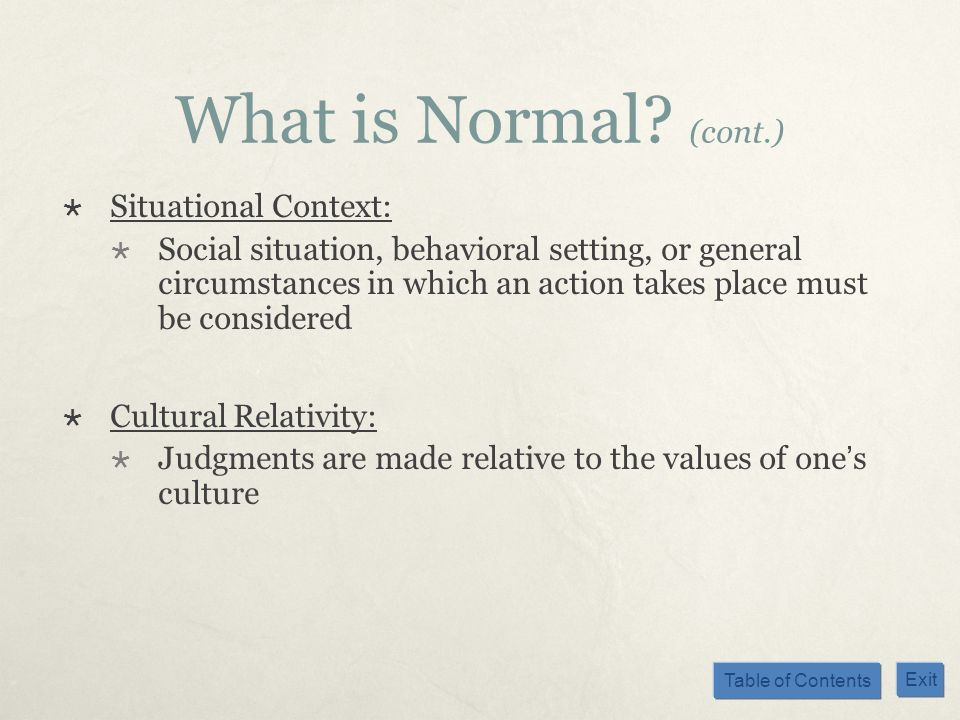 Table of Contents Exit What is Normal? (cont.) Situational Context: Social situation, behavioral setting, or general circumstances in which an action