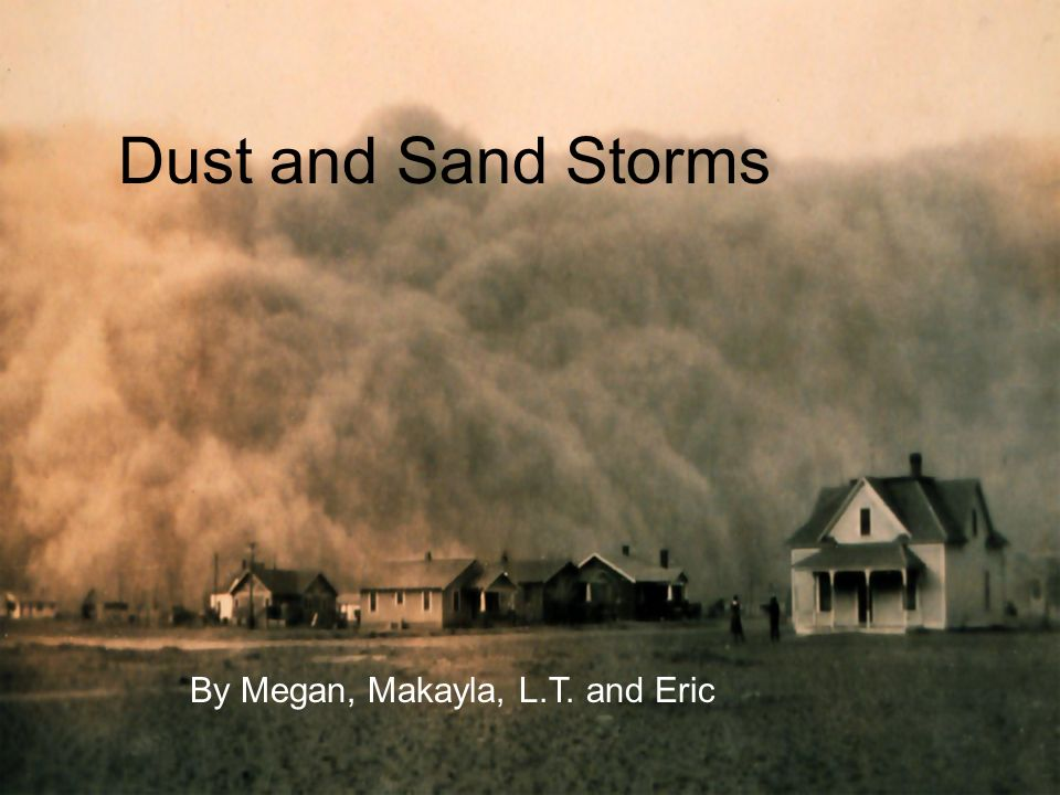 Dust and Sand Storms By: Megan, Makayla, LT, and Eric Dust and Sand Storms By Megan, Makayla, L.T. and Eric