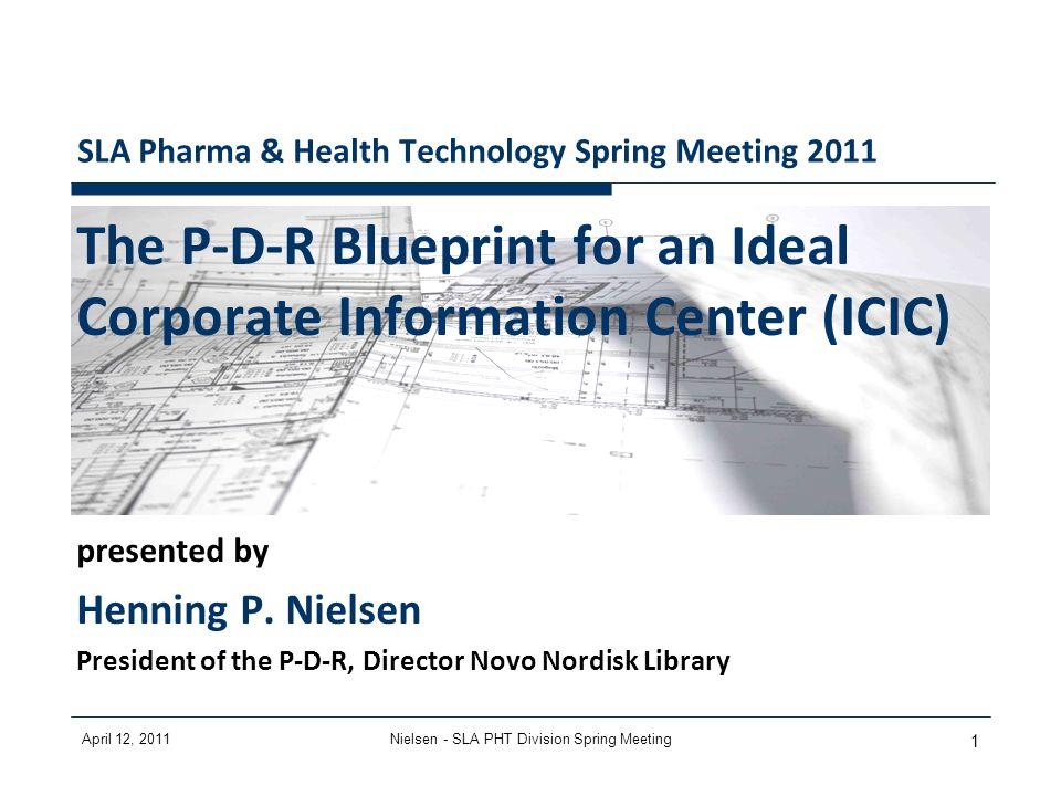 April 12, 2011Nielsen - SLA PHT Division Spring Meeting 1 SLA Pharma & Health Technology Spring Meeting 2011 The P-D-R Blueprint for an Ideal Corporate Information Center (ICIC) presented by Henning P.