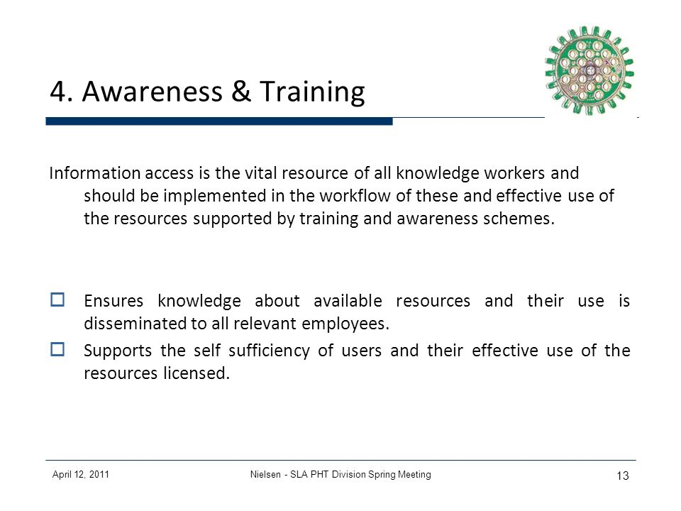April 12, 2011Nielsen - SLA PHT Division Spring Meeting 13 4. Awareness & Training Information access is the vital resource of all knowledge workers a