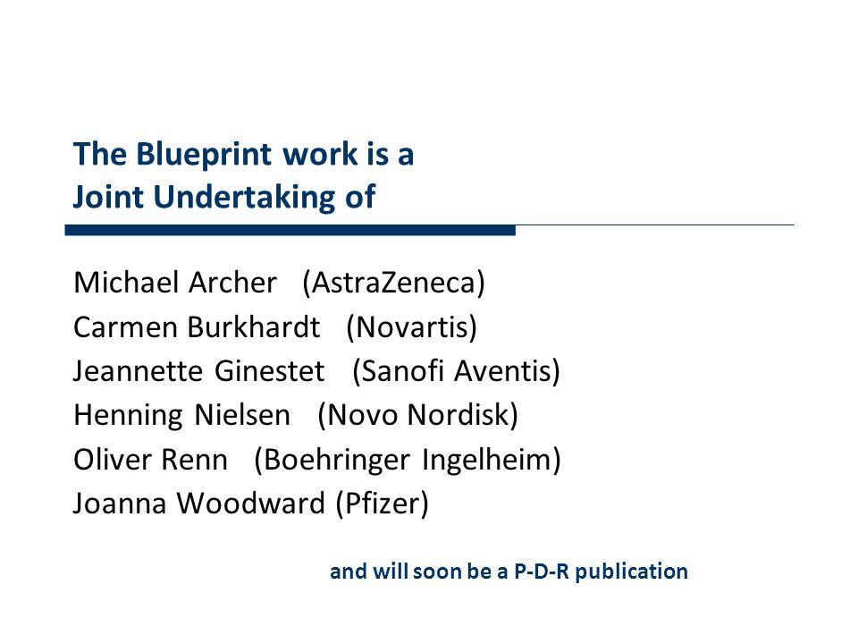 The Blueprint work is a Joint Undertaking of Michael Archer (AstraZeneca) Carmen Burkhardt (Novartis) Jeannette Ginestet (Sanofi Aventis) Henning Nielsen (Novo Nordisk) Oliver Renn (Boehringer Ingelheim) Joanna Woodward (Pfizer) and will soon be a P-D-R publication