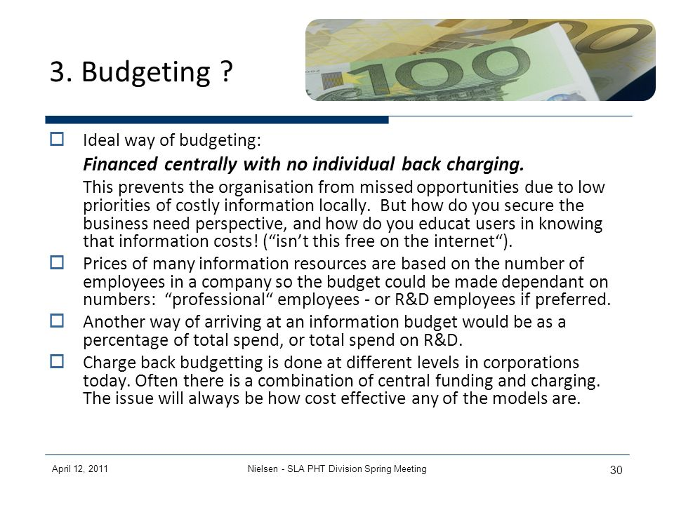 April 12, 2011Nielsen - SLA PHT Division Spring Meeting 30 3. Budgeting ? Ideal way of budgeting: Financed centrally with no individual back charging.