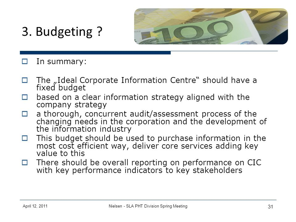 April 12, 2011Nielsen - SLA PHT Division Spring Meeting 31 3. Budgeting ? In summary: The Ideal Corporate Information Centre should have a fixed budge