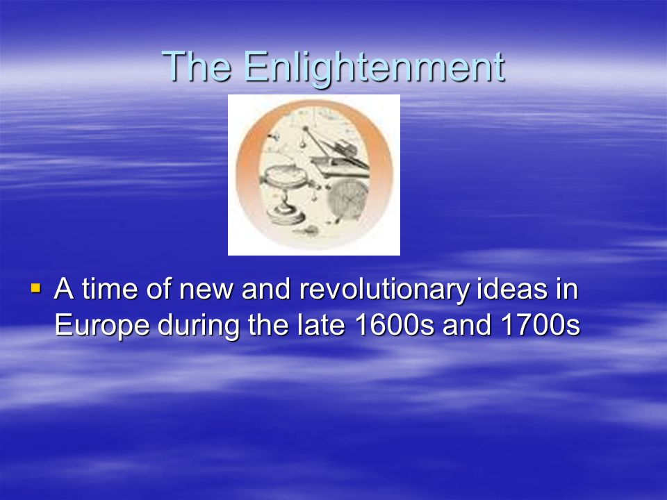 The Enlightenment A time of new and revolutionary ideas in Europe during the late 1600s and 1700s A time of new and revolutionary ideas in Europe duri