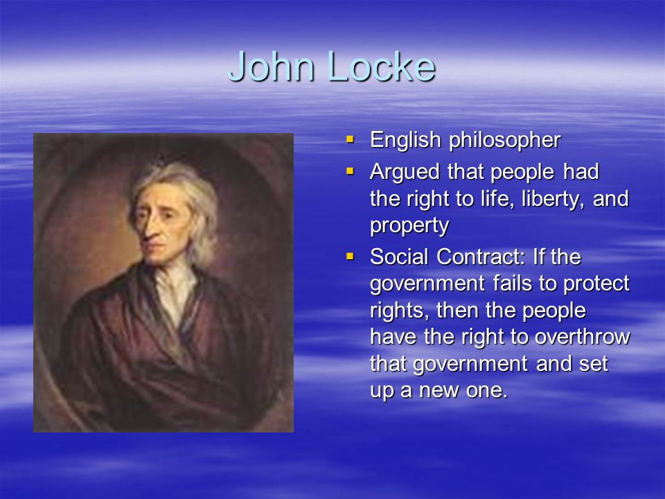 John Locke English philosopher English philosopher Argued that people had the right to life, liberty, and property Argued that people had the right to