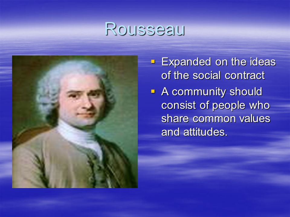Rousseau Expanded on the ideas of the social contract Expanded on the ideas of the social contract A community should consist of people who share comm
