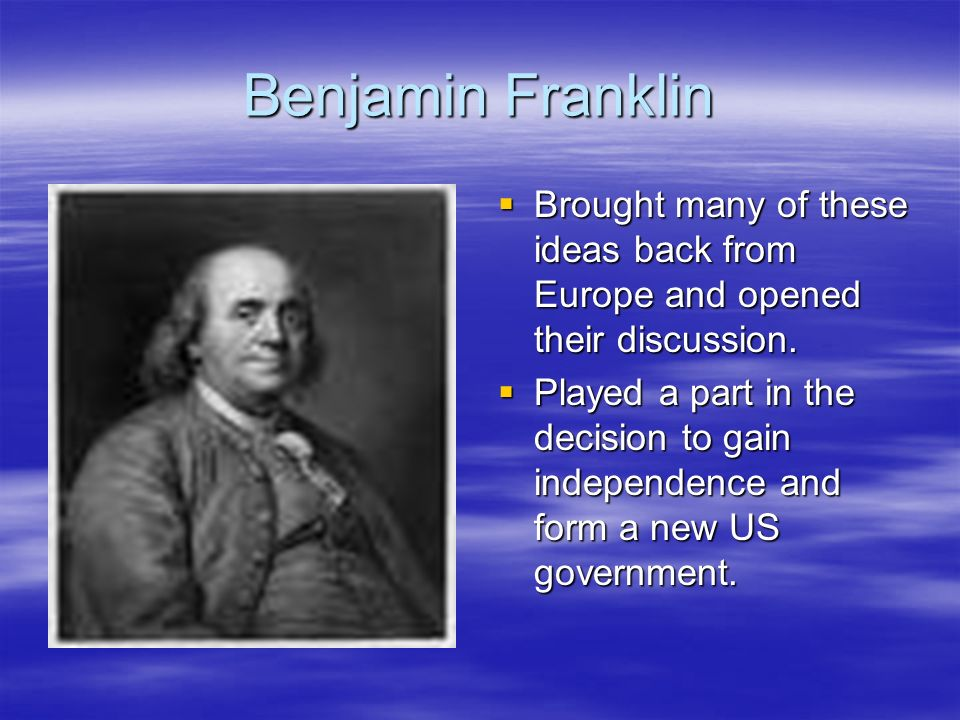 Benjamin Franklin Brought many of these ideas back from Europe and opened their discussion. Brought many of these ideas back from Europe and opened th