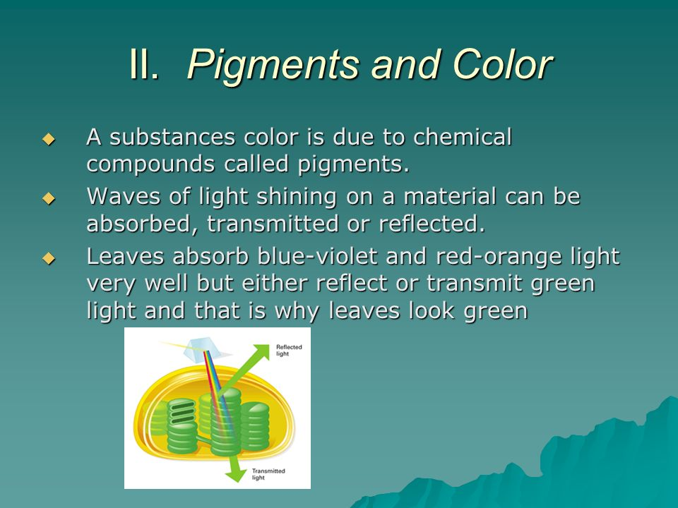 II. Pigments and Color A substances color is due to chemical compounds called pigments. A substances color is due to chemical compounds called pigment