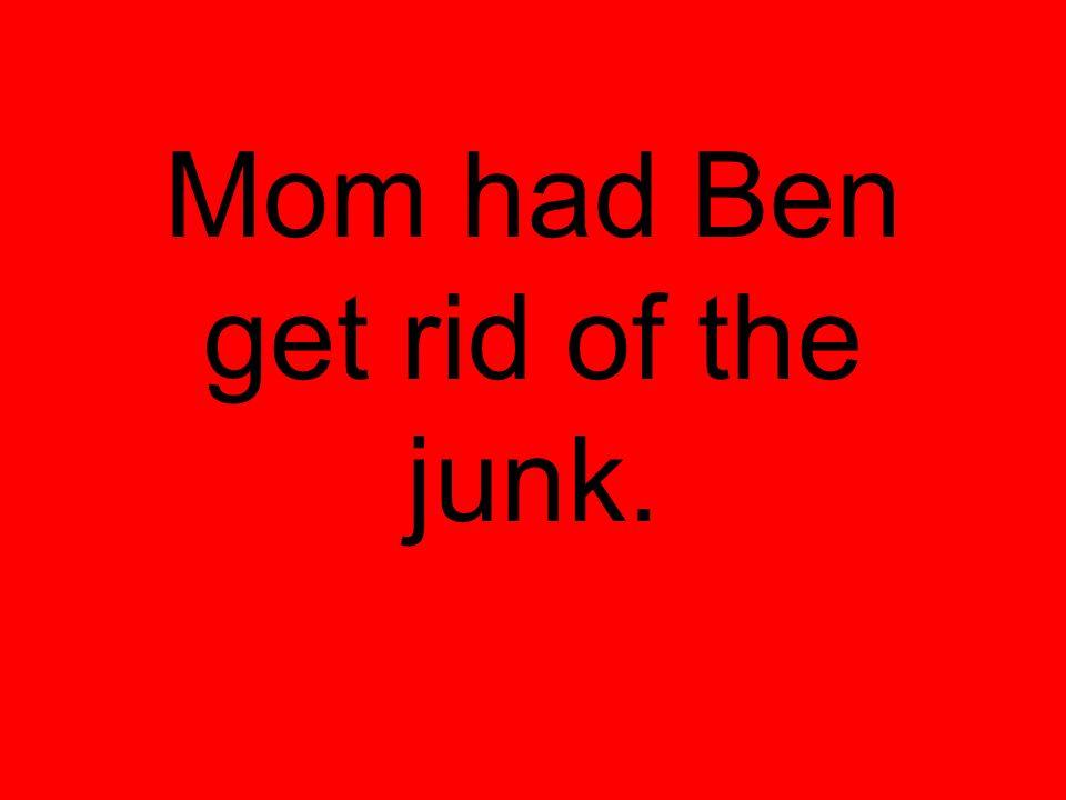 Mom had Ben get rid of the junk.