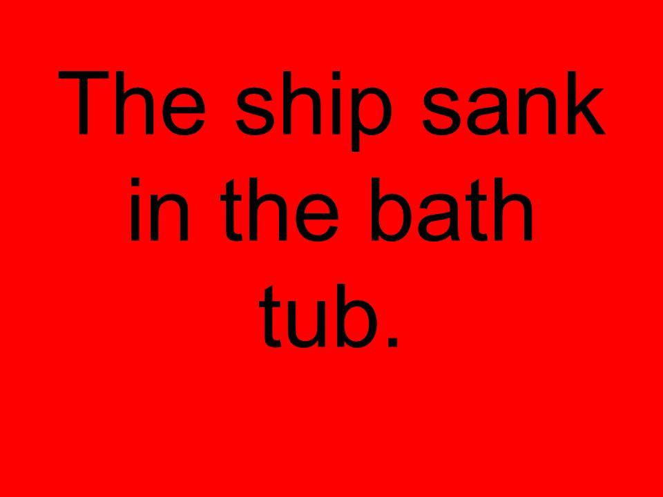 The ship sank in the bath tub.