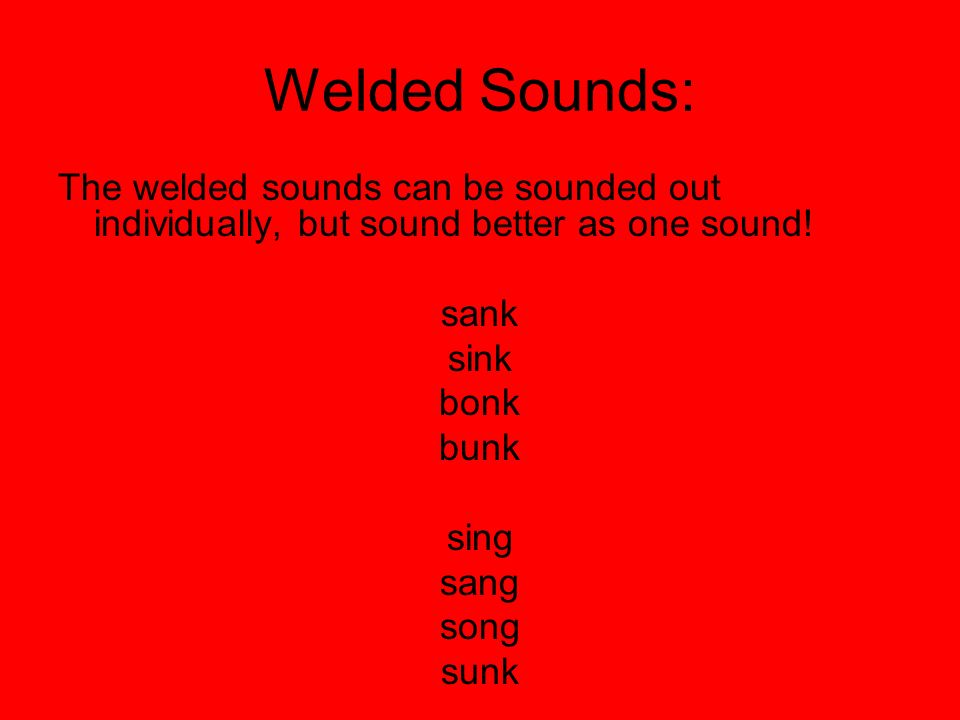 Welded Sounds: The welded sounds can be sounded out individually, but sound better as one sound! sank sink bonk bunk sing sang song sunk