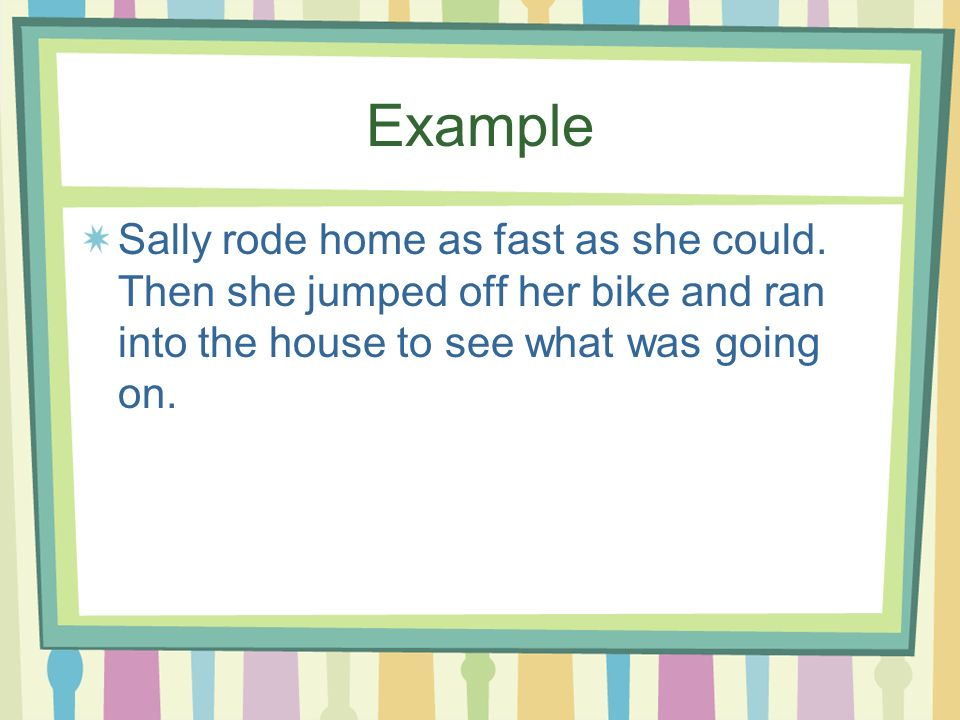 Example Sally rode home as fast as she could. Then she jumped off her bike and ran into the house to see what was going on.