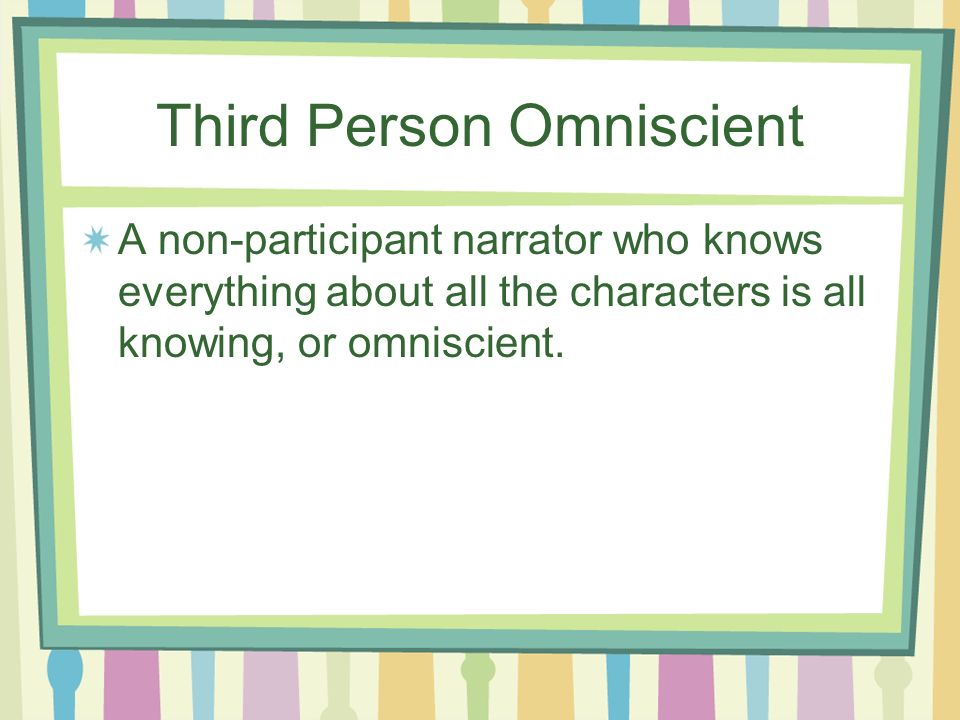 Third Person Omniscient A non-participant narrator who knows everything about all the characters is all knowing, or omniscient.