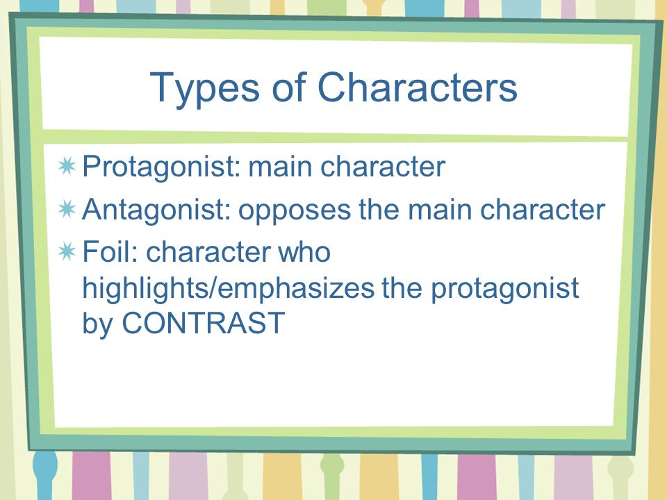 Types of Characters Protagonist: main character Antagonist: opposes the main character Foil: character who highlights/emphasizes the protagonist by CO