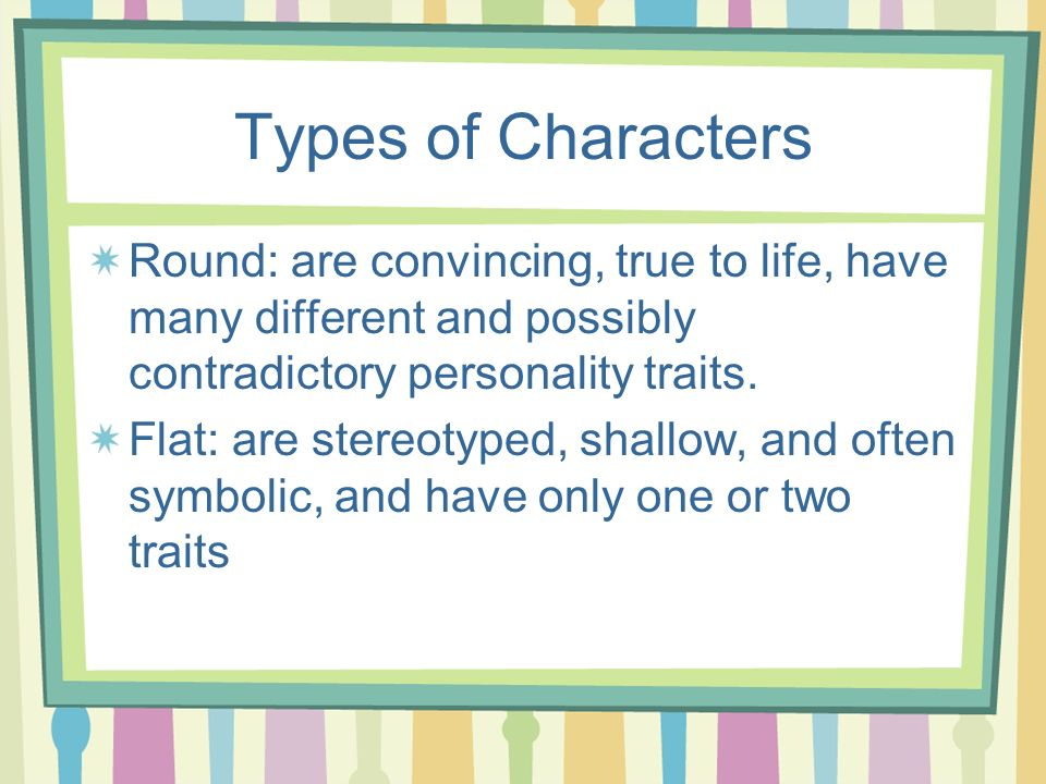 Types of Characters Round: are convincing, true to life, have many different and possibly contradictory personality traits. Flat: are stereotyped, sha