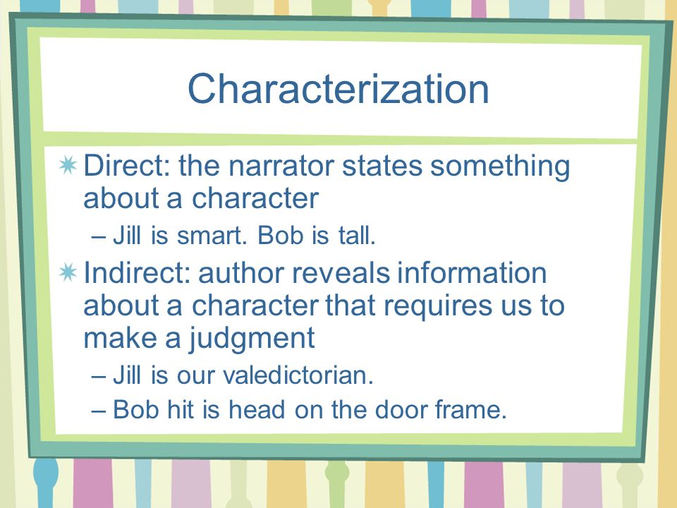 Characterization Direct: the narrator states something about a character –Jill is smart. Bob is tall. Indirect: author reveals information about a cha