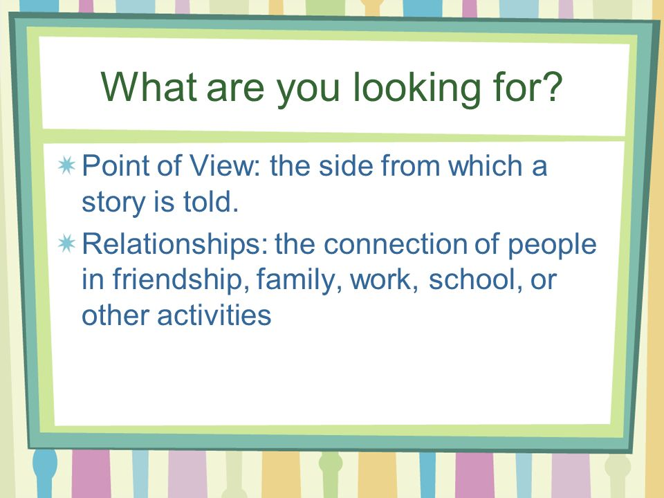 What are you looking for? Point of View: the side from which a story is told. Relationships: the connection of people in friendship, family, work, sch