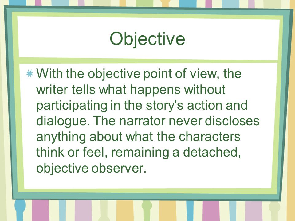 Objective With the objective point of view, the writer tells what happens without participating in the story's action and dialogue. The narrator never