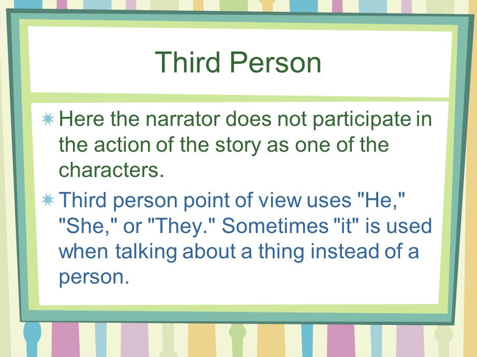 Third Person Here the narrator does not participate in the action of the story as one of the characters. Third person point of view uses