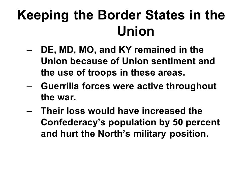 Keeping the Border States in the Union –DE, MD, MO, and KY remained in the Union because of Union sentiment and the use of troops in these areas. –Gue