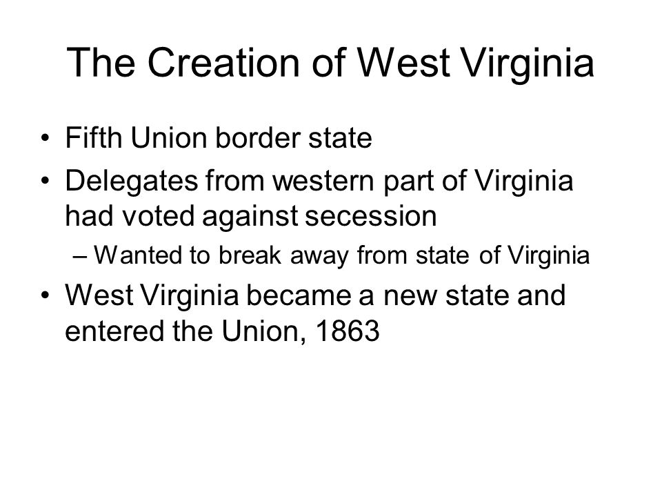 The Creation of West Virginia Fifth Union border state Delegates from western part of Virginia had voted against secession –Wanted to break away from