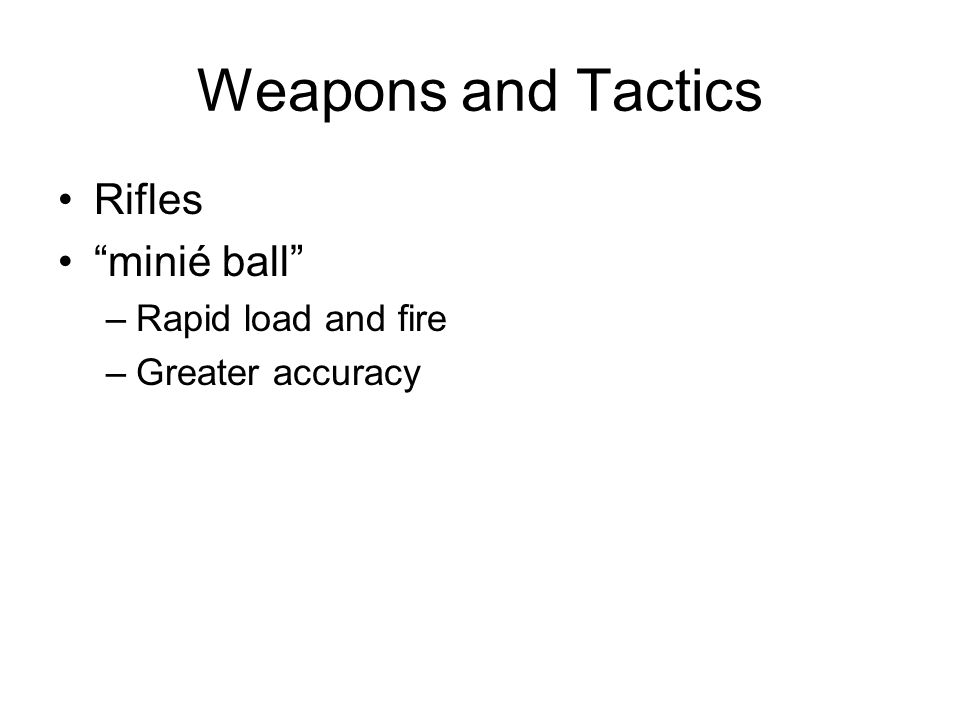 Weapons and Tactics Rifles minié ball –Rapid load and fire –Greater accuracy