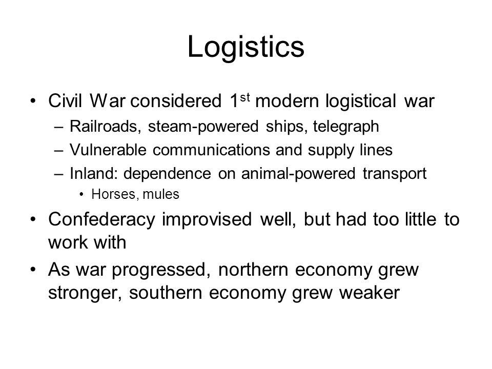 Logistics Civil War considered 1 st modern logistical war –Railroads, steam-powered ships, telegraph –Vulnerable communications and supply lines –Inla