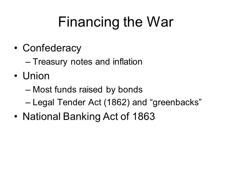 Financing the War Confederacy –Treasury notes and inflation Union –Most funds raised by bonds –Legal Tender Act (1862) and greenbacks National Banking