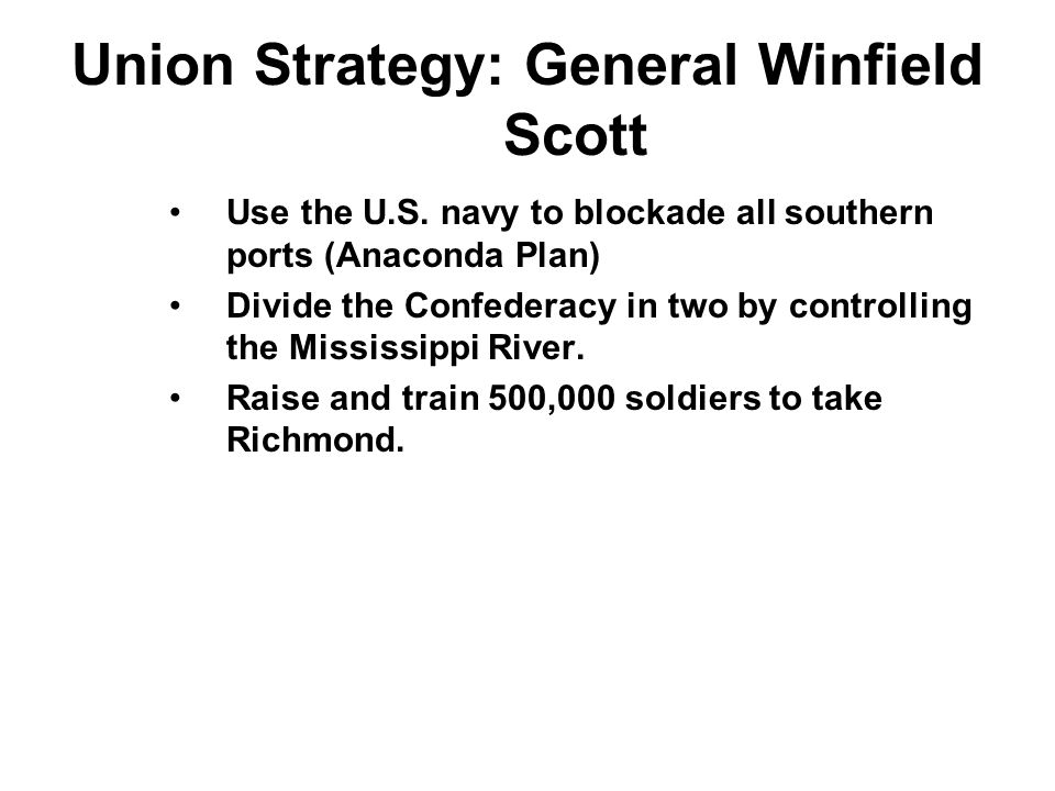Union Strategy: General Winfield Scott Use the U.S. navy to blockade all southern ports (Anaconda Plan) Divide the Confederacy in two by controlling t