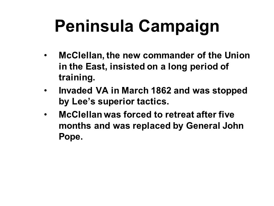 Peninsula Campaign McClellan, the new commander of the Union in the East, insisted on a long period of training. Invaded VA in March 1862 and was stop