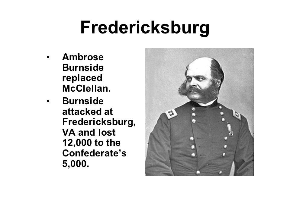 Fredericksburg Ambrose Burnside replaced McClellan. Burnside attacked at Fredericksburg, VA and lost 12,000 to the Confederates 5,000.