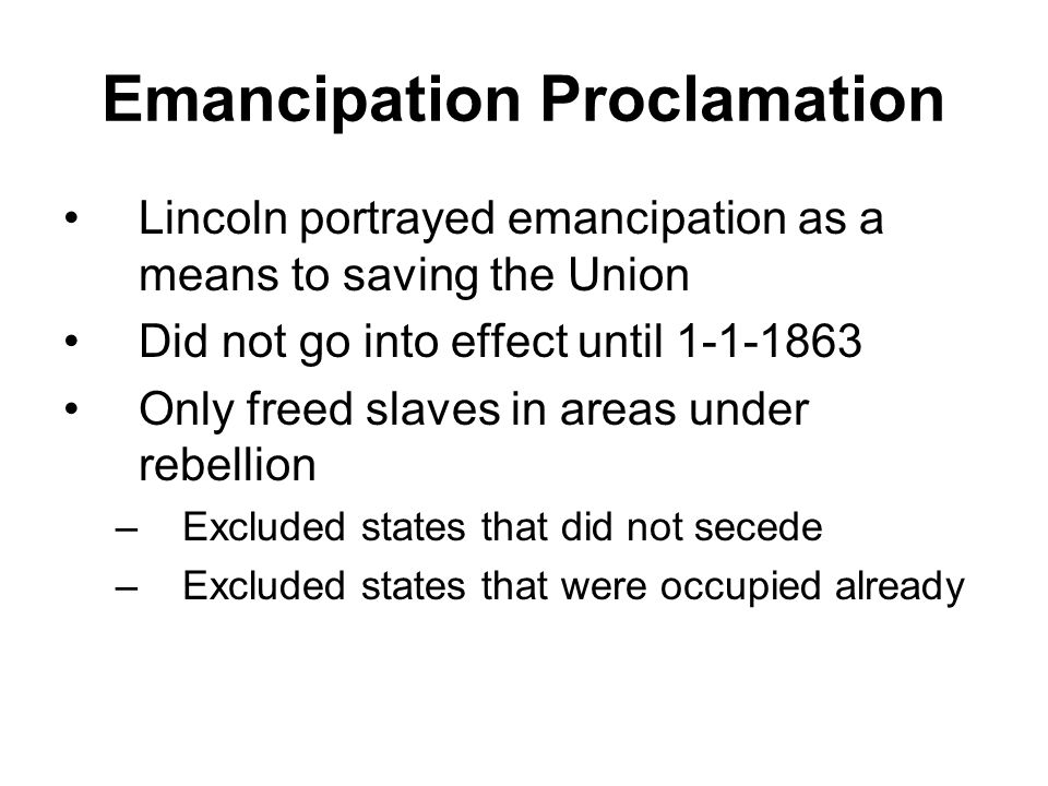 Emancipation Proclamation Lincoln portrayed emancipation as a means to saving the Union Did not go into effect until 1-1-1863 Only freed slaves in are