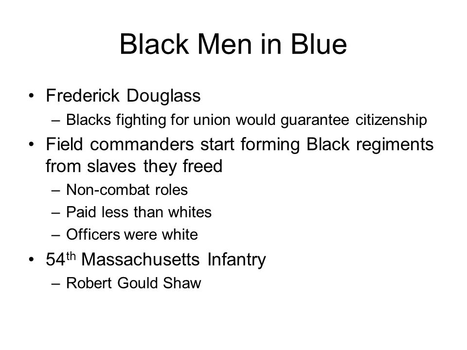 Black Men in Blue Frederick Douglass –Blacks fighting for union would guarantee citizenship Field commanders start forming Black regiments from slaves