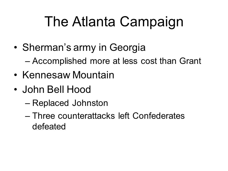 The Atlanta Campaign Shermans army in Georgia –Accomplished more at less cost than Grant Kennesaw Mountain John Bell Hood –Replaced Johnston –Three co
