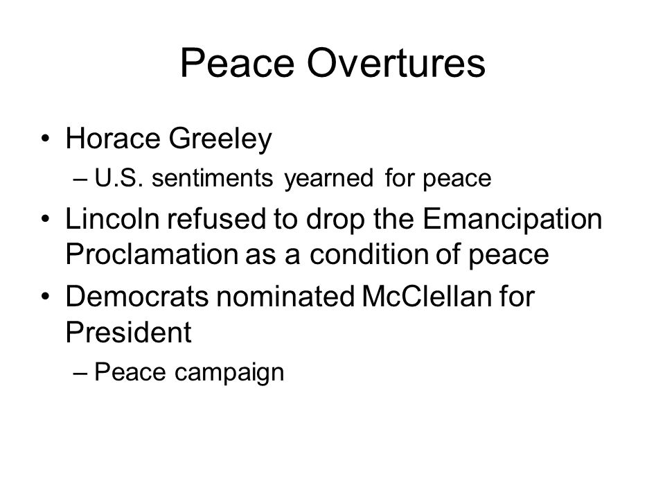 Peace Overtures Horace Greeley –U.S. sentiments yearned for peace Lincoln refused to drop the Emancipation Proclamation as a condition of peace Democr