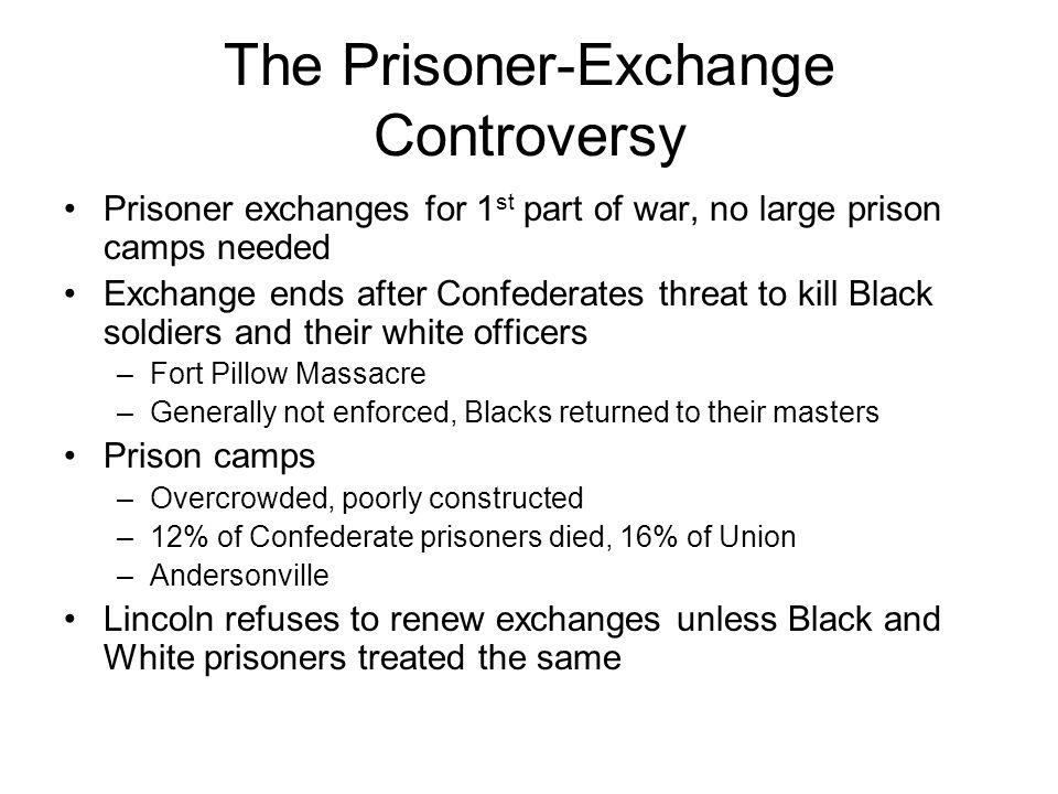 The Prisoner-Exchange Controversy Prisoner exchanges for 1 st part of war, no large prison camps needed Exchange ends after Confederates threat to kil