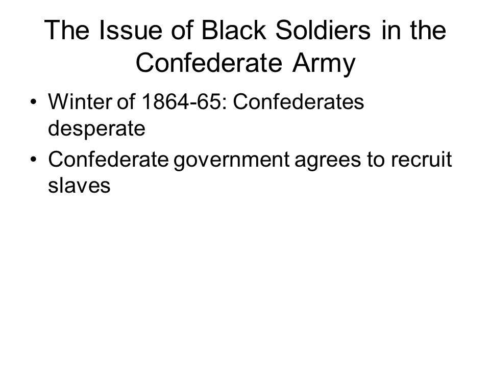 The Issue of Black Soldiers in the Confederate Army Winter of 1864-65: Confederates desperate Confederate government agrees to recruit slaves
