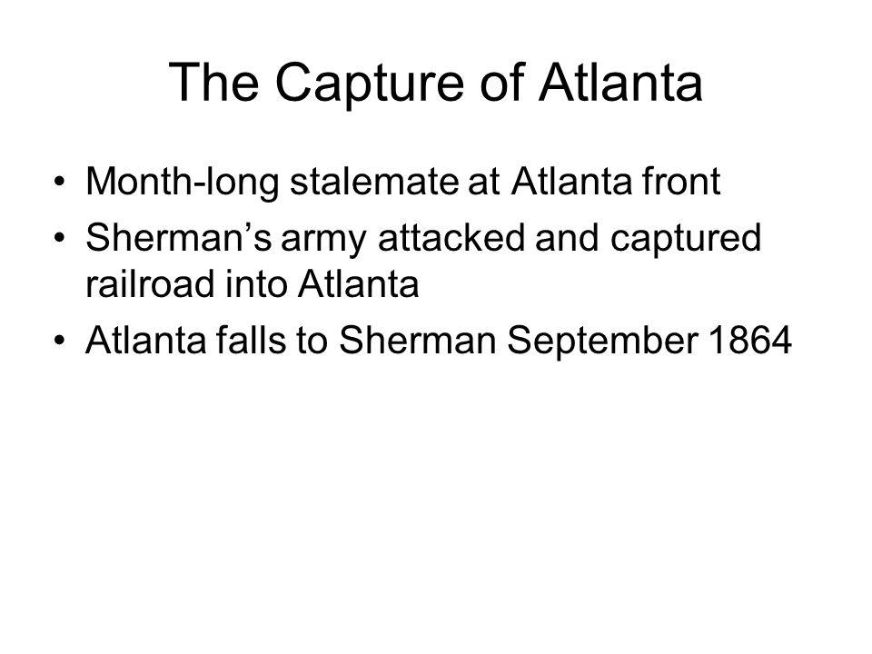 The Capture of Atlanta Month-long stalemate at Atlanta front Shermans army attacked and captured railroad into Atlanta Atlanta falls to Sherman Septem