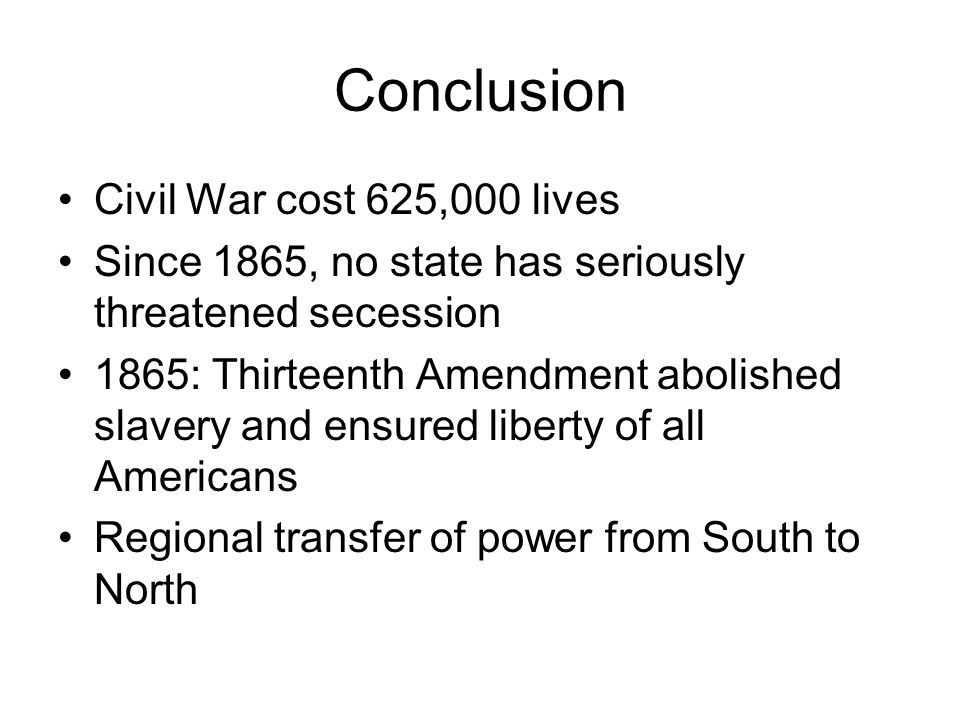 Conclusion Civil War cost 625,000 lives Since 1865, no state has seriously threatened secession 1865: Thirteenth Amendment abolished slavery and ensur