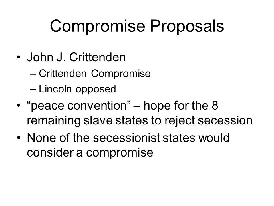 Compromise Proposals John J. Crittenden –Crittenden Compromise –Lincoln opposed peace convention – hope for the 8 remaining slave states to reject sec