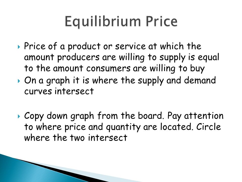 Price of a product or service at which the amount producers are willing to supply is equal to the amount consumers are willing to buy On a graph it is