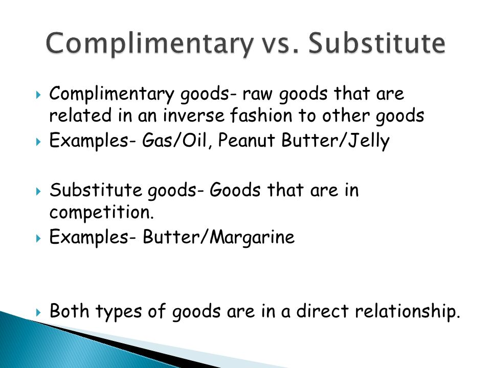 Complimentary goods- raw goods that are related in an inverse fashion to other goods Examples- Gas/Oil, Peanut Butter/Jelly Substitute goods- Goods that are in competition.