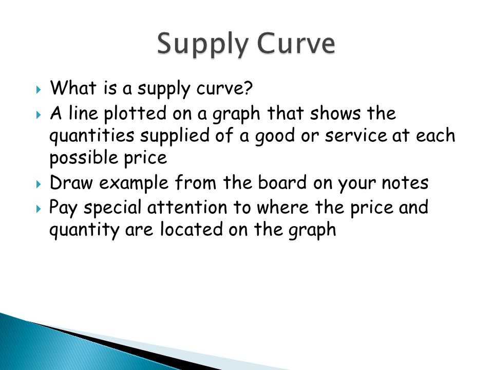What is a supply curve? A line plotted on a graph that shows the quantities supplied of a good or service at each possible price Draw example from the