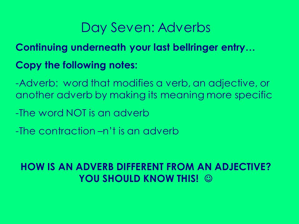 Day Seven: Adverbs Continuing underneath your last bellringer entry… Copy the following notes: -Adverb: word that modifies a verb, an adjective, or an